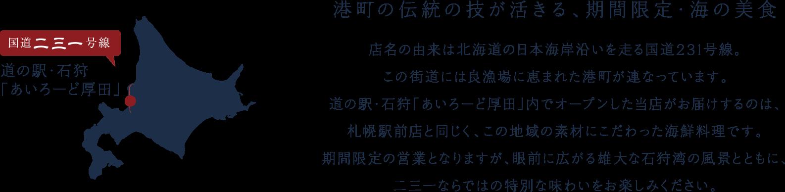 港町の伝統の技が活きる、期間限定・海の美食。                                            店名の由来は北海道の日本海岸沿いを走る国道231号線。                                             この街道には良漁場に恵まれた港町が連なっています。                                             道の駅・石狩「あいろーど厚田」内でオープンした当店がお届けするのは、                                             札幌駅前店と同じく、この地域の素材にこだわった海鮮料理です。                                             期間限定の営業となりますが、眼前に広がる雄大な石狩湾の風景とともに、                                             二三一ならではの特別な味わいをお楽しみください。